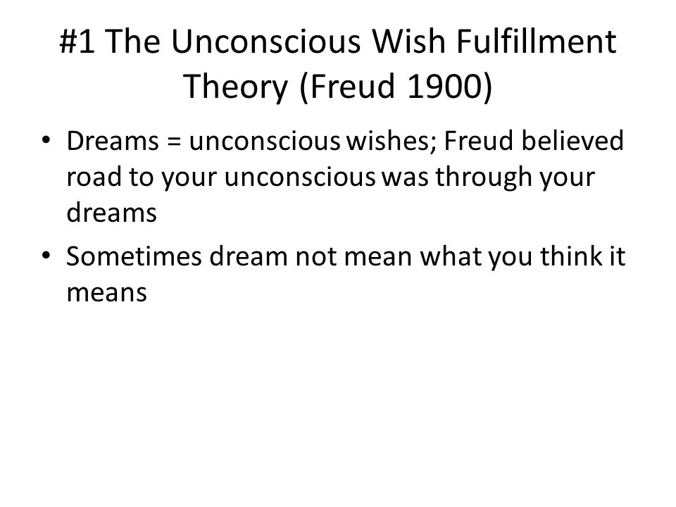 #1 The Unconscious Wish Fulfillment Theory (Freud 1900) Dreams = unconscious wishes; Freud believed road to your unconscious was through your dreams Sometimes dream not mean what you think it means