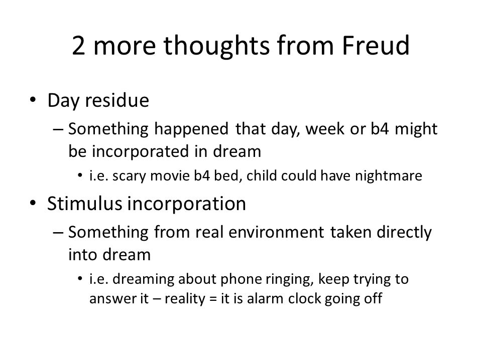 2 more thoughts from Freud Day residue – Something happened that day, week or b4 might be incorporated in dream i.e. scary movie b4 bed, child could h