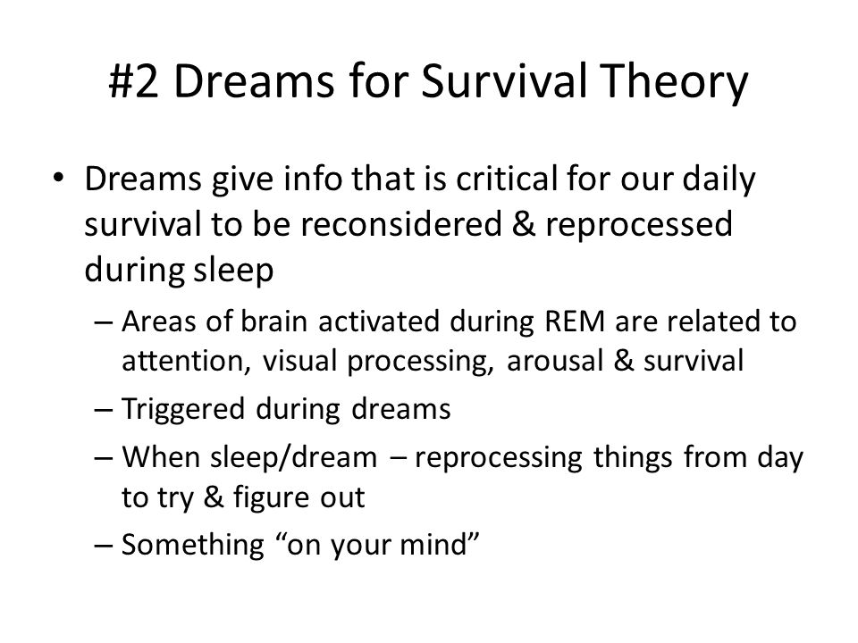 #2 Dreams for Survival Theory Dreams give info that is critical for our daily survival to be reconsidered & reprocessed during sleep – Areas of brain