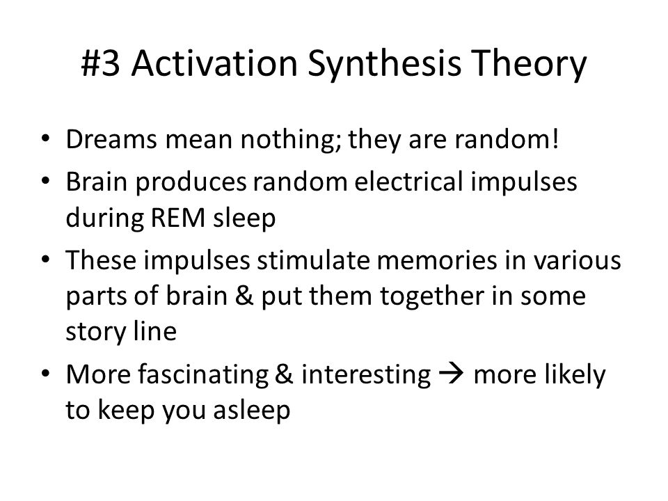 #3 Activation Synthesis Theory Dreams mean nothing; they are random! Brain produces random electrical impulses during REM sleep These impulses stimula