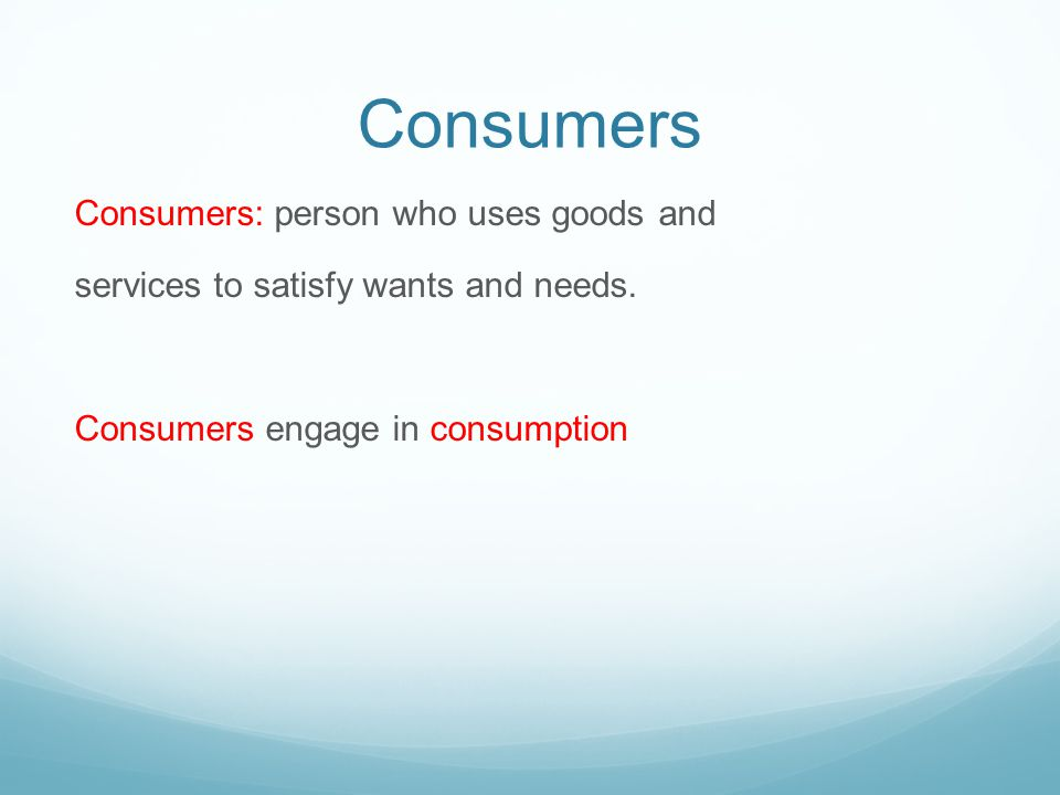 Consumers Consumers: person who uses goods and services to satisfy wants and needs.