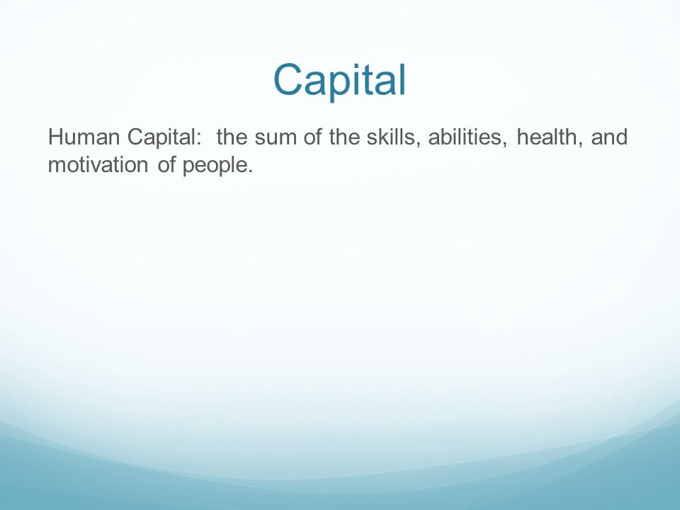 Capital Human Capital: the sum of the skills, abilities, health, and motivation of people.