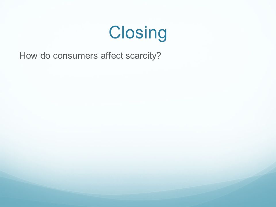 Closing How do consumers affect scarcity