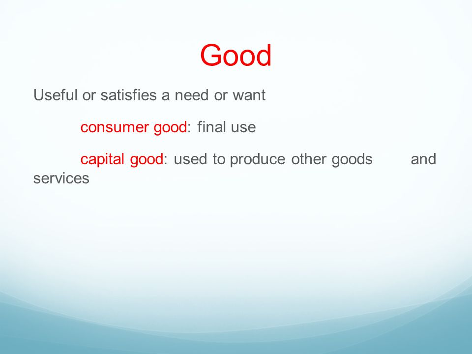 Good Useful or satisfies a need or want consumer good: final use capital good: used to produce other goods and services