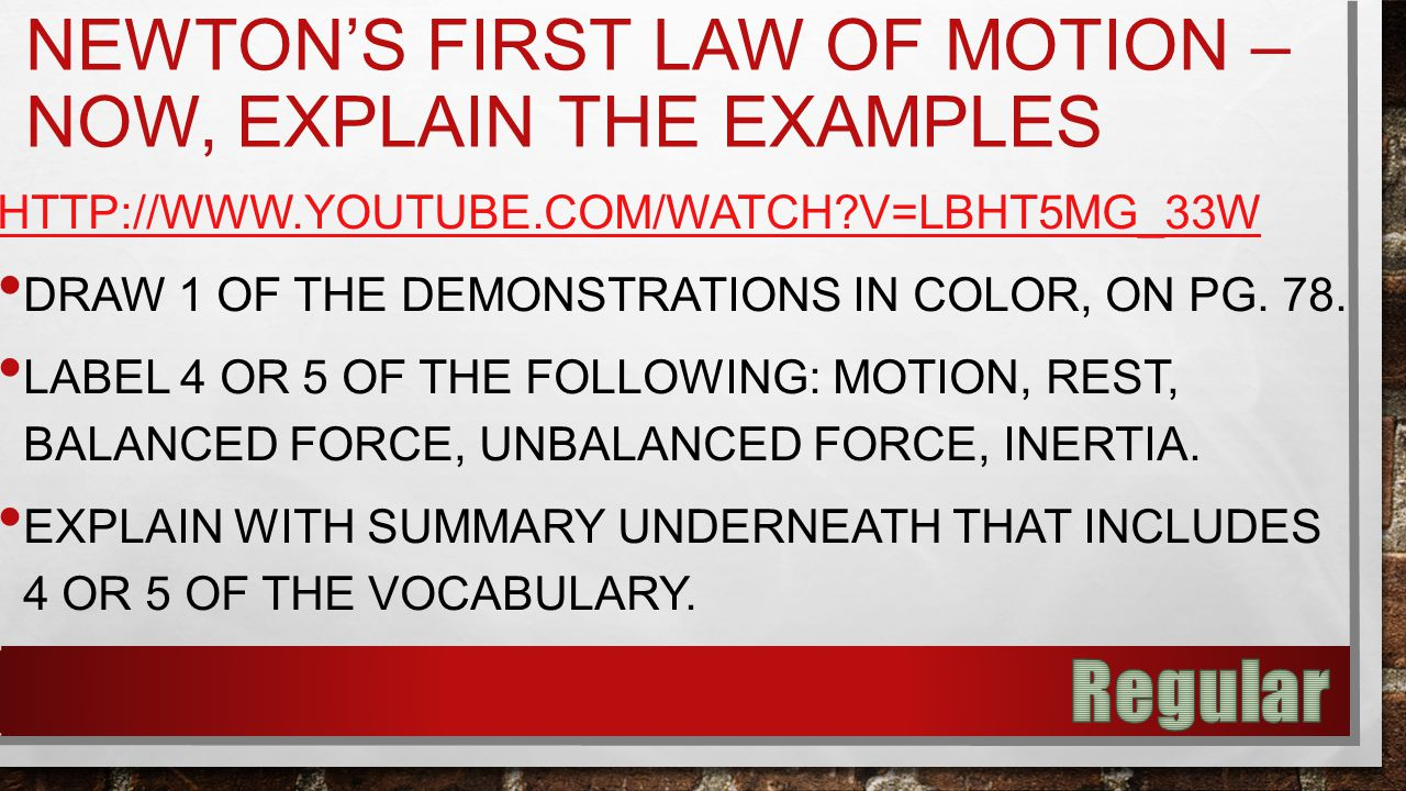 NEWTON'S FIRST LAW OF MOTION – NOW, EXPLAIN THE EXAMPLES HTTP://WWW.YOUTUBE.COM/WATCH V=LBHT5MG_33W DRAW 1 OF THE DEMONSTRATIONS IN COLOR, ON PG.
