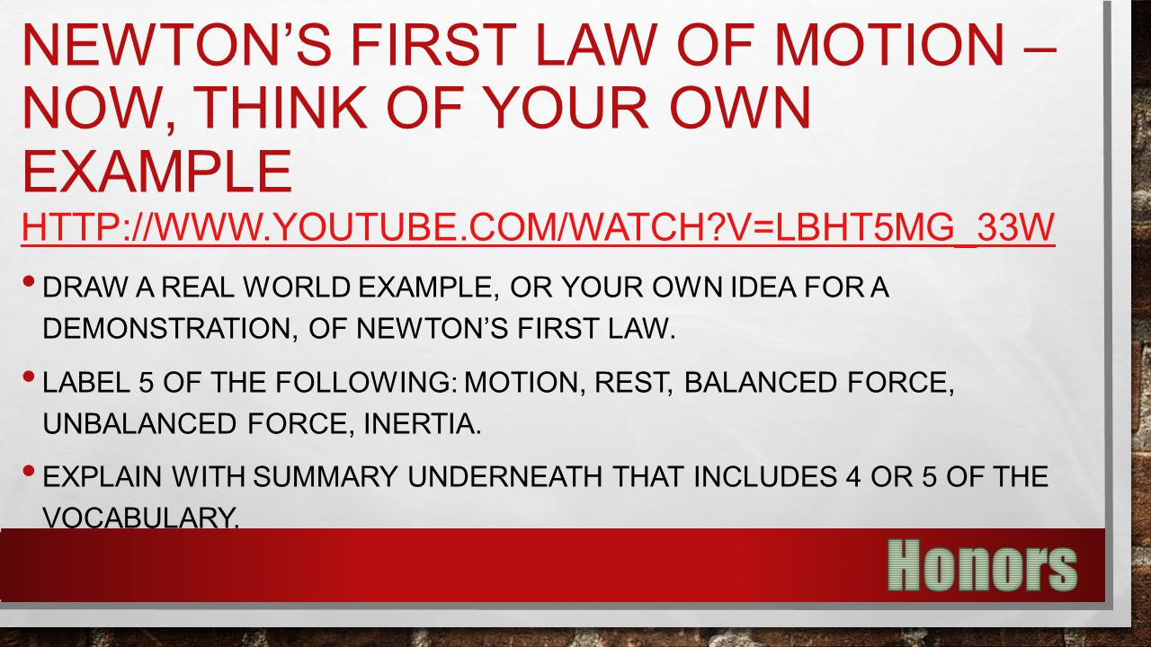 NEWTON'S FIRST LAW OF MOTION – NOW, THINK OF YOUR OWN EXAMPLE HTTP://WWW.YOUTUBE.COM/WATCH?V=LBHT5MG_33W DRAW A REAL WORLD EXAMPLE, OR YOUR OWN IDEA F
