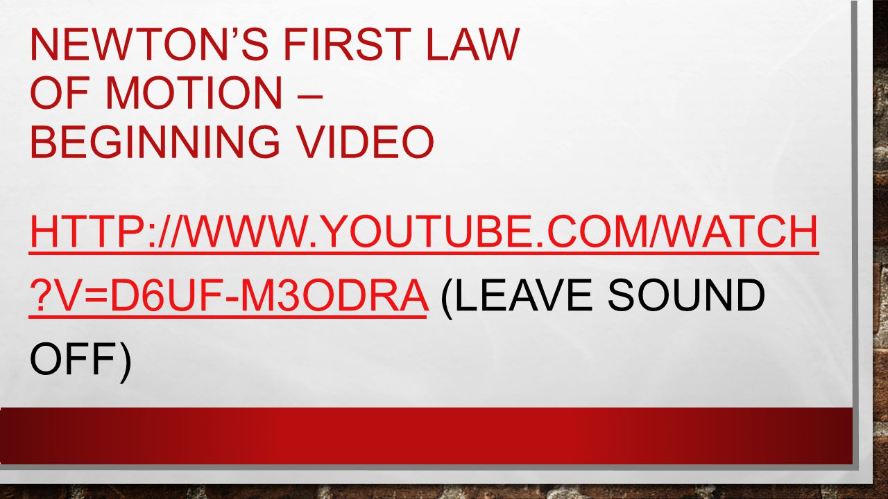 NEWTON'S FIRST LAW OF MOTION – BEGINNING VIDEO HTTP://WWW.YOUTUBE.COM/WATCH ?V=D6UF-M3ODRAHTTP://WWW.YOUTUBE.COM/WATCH ?V=D6UF-M3ODRA (LEAVE SOUND OFF