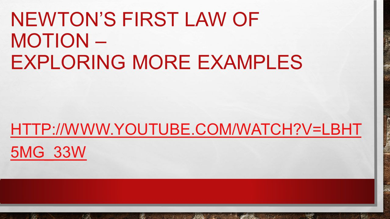 NEWTON'S FIRST LAW OF MOTION – EXPLORING MORE EXAMPLES HTTP://WWW.YOUTUBE.COM/WATCH V=LBHT 5MG_33W