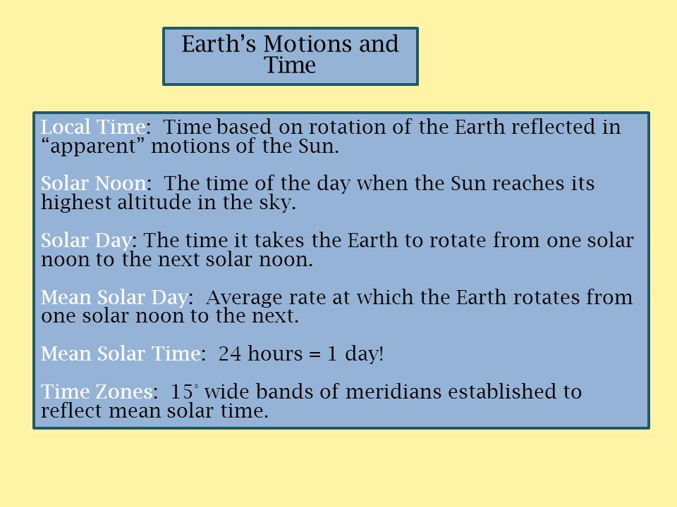 "Earth's Motions and Time Local Time: Time based on rotation of the Earth reflected in ""apparent"" motions of the Sun. Solar Noon: The time of the day w"