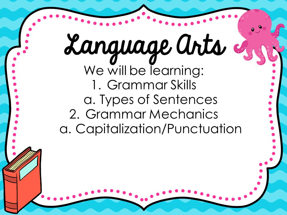 We will be learning: 1.Grammar Skills a.Types of Sentences 2.Grammar Mechanics a.Capitalization/Punctuation