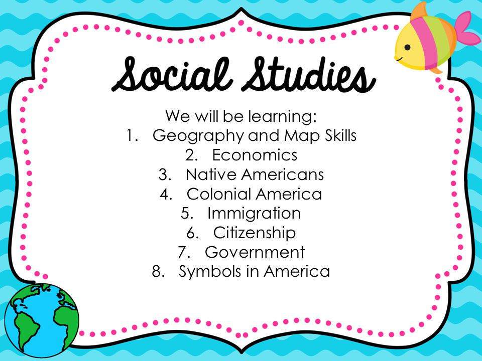 We will be learning: 1.Geography and Map Skills 2.Economics 3.Native Americans 4.Colonial America 5.Immigration 6.Citizenship 7.Government 8.Symbols i