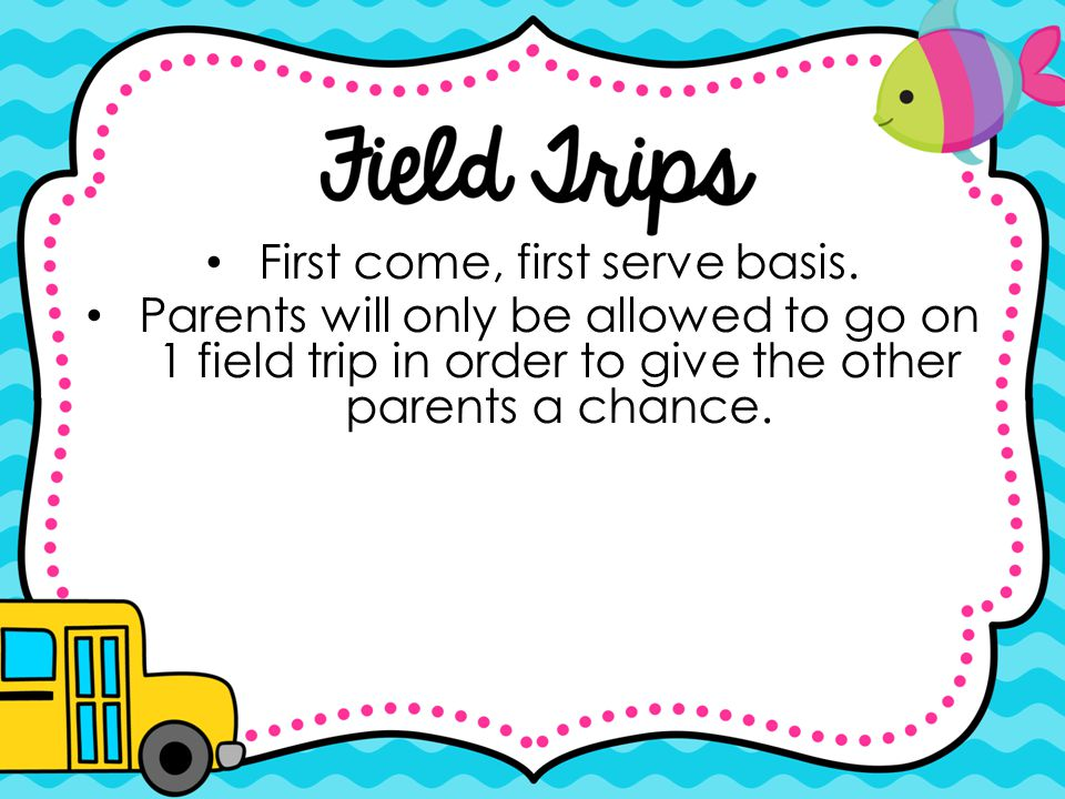 First come, first serve basis. Parents will only be allowed to go on 1 field trip in order to give the other parents a chance.