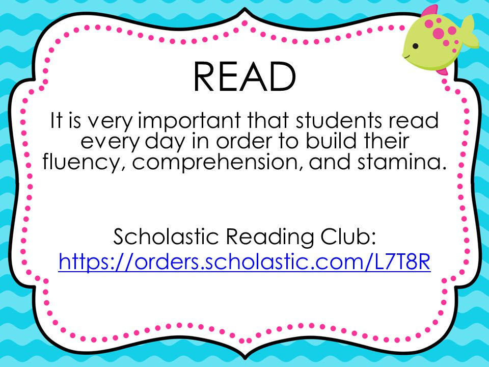 It is very important that students read every day in order to build their fluency, comprehension, and stamina. Scholastic Reading Club: https://orders