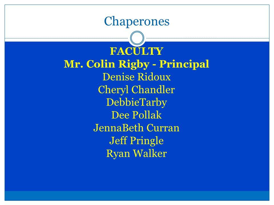 Chaperones FACULTY Mr. Colin Rigby - Principal Denise Ridoux Cheryl Chandler DebbieTarby Dee Pollak JennaBeth Curran Jeff Pringle Ryan Walker