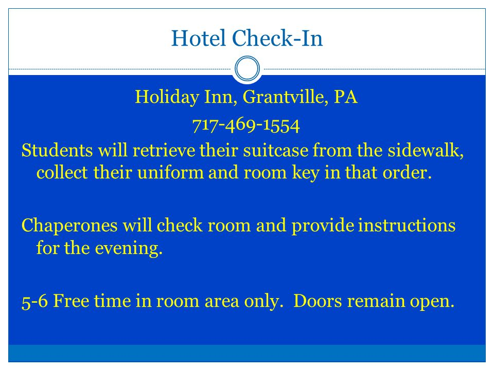 Hotel Check-In Holiday Inn, Grantville, PA 717-469-1554 Students will retrieve their suitcase from the sidewalk, collect their uniform and room key in that order.