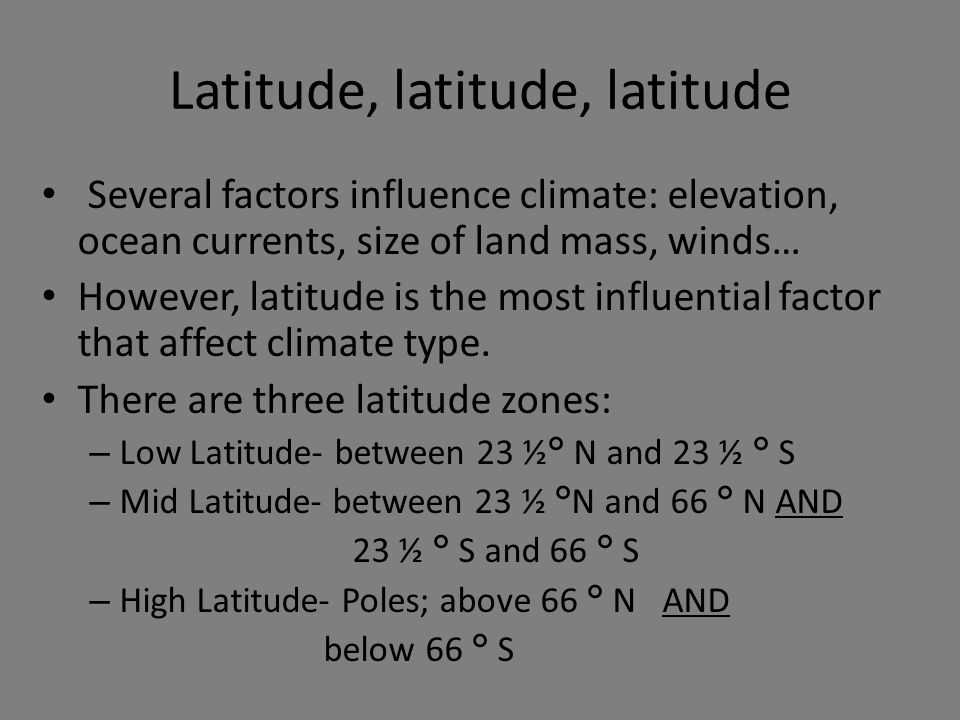 Latitude, latitude, latitude Several factors influence climate: elevation, ocean currents, size of land mass, winds… However, latitude is the most inf