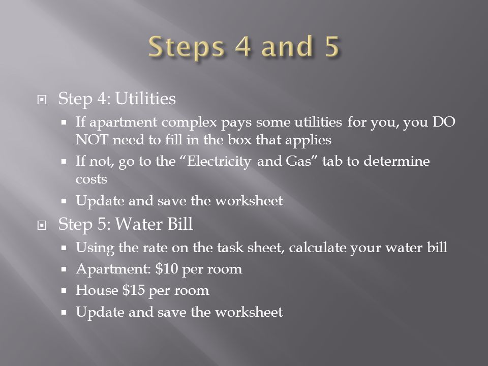  Step 4: Utilities  If apartment complex pays some utilities for you, you DO NOT need to fill in the box that applies  If not, go to the Electricity and Gas tab to determine costs  Update and save the worksheet  Step 5: Water Bill  Using the rate on the task sheet, calculate your water bill  Apartment: $10 per room  House $15 per room  Update and save the worksheet