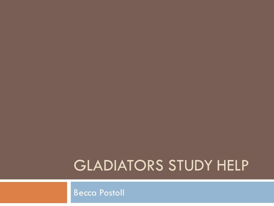 GLADIATORS STUDY HELP Becca Postoll