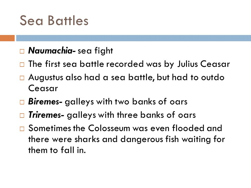Sea Battles  Naumachia- sea fight  The first sea battle recorded was by Julius Ceasar  Augustus also had a sea battle, but had to outdo Ceasar  Biremes- galleys with two banks of oars  Triremes- galleys with three banks of oars  Sometimes the Colosseum was even flooded and there were sharks and dangerous fish waiting for them to fall in.