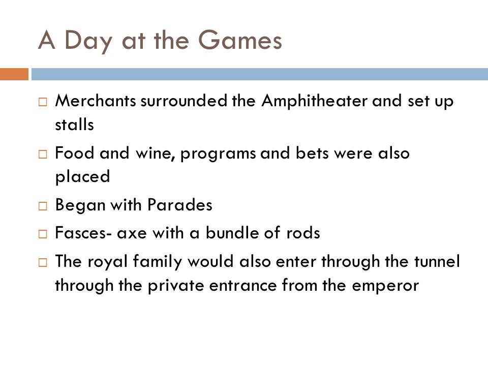 A Day at the Games  Merchants surrounded the Amphitheater and set up stalls  Food and wine, programs and bets were also placed  Began with Parades  Fasces- axe with a bundle of rods  The royal family would also enter through the tunnel through the private entrance from the emperor