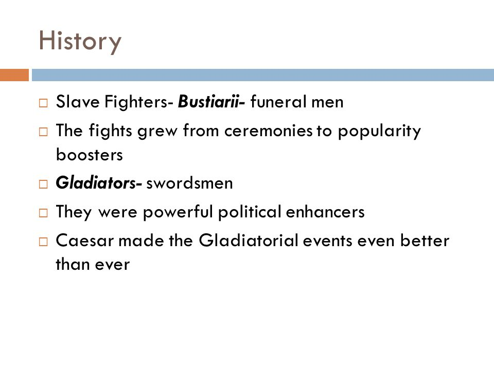 History  Slave Fighters- Bustiarii- funeral men  The fights grew from ceremonies to popularity boosters  Gladiators- swordsmen  They were powerful political enhancers  Caesar made the Gladiatorial events even better than ever