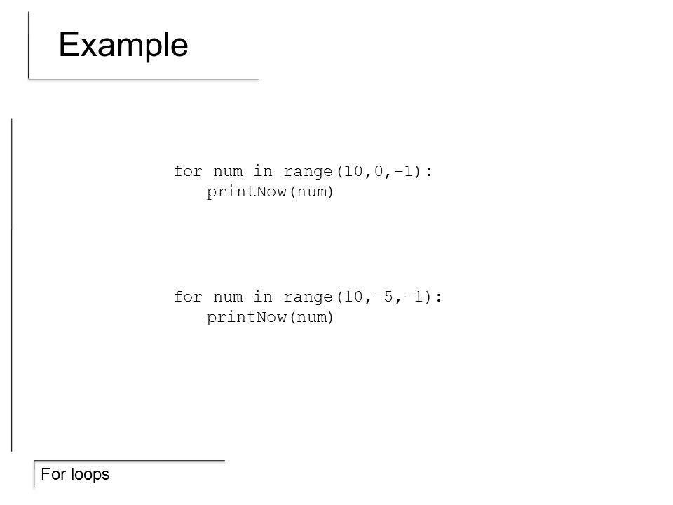 For loops Example for num in range(10,0,-1): printNow(num) for num in range(10,-5,-1): printNow(num)