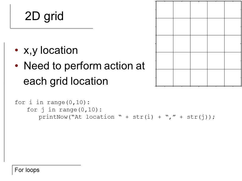 For loops 2D grid x,y location Need to perform action at each grid location for i in range(0,10): for j in range(0,10): printNow( At location + str(i) + , + str(j));