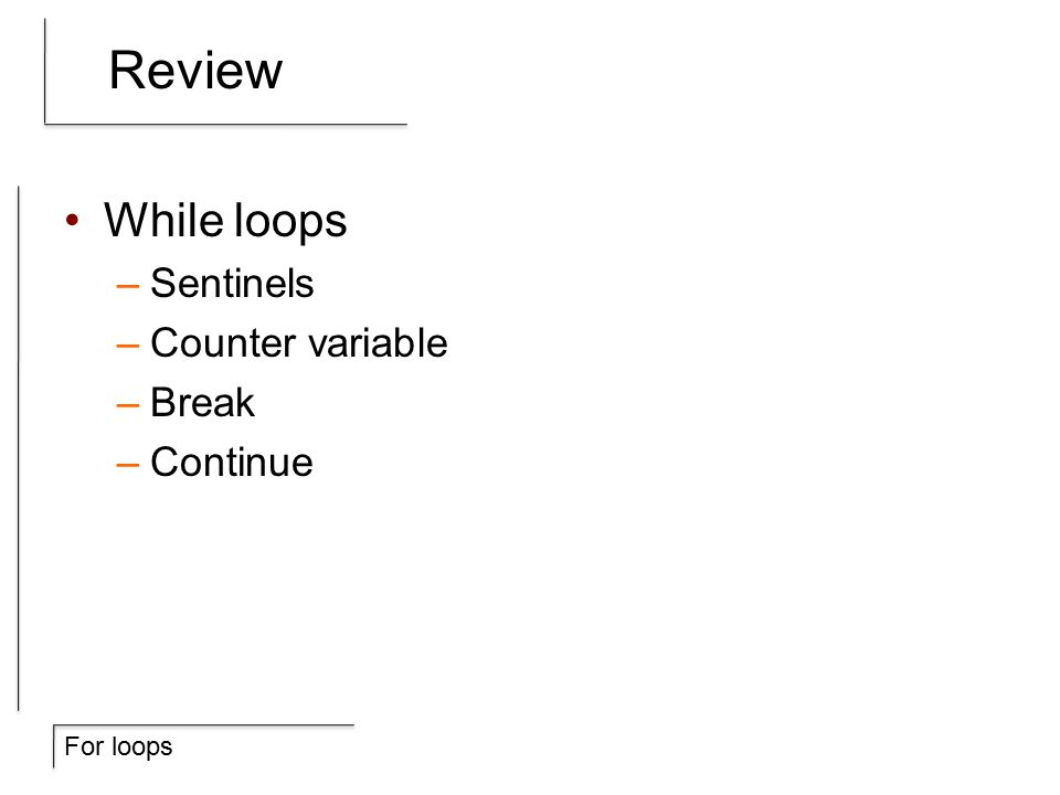 Review While loops –Sentinels –Counter variable –Break –Continue