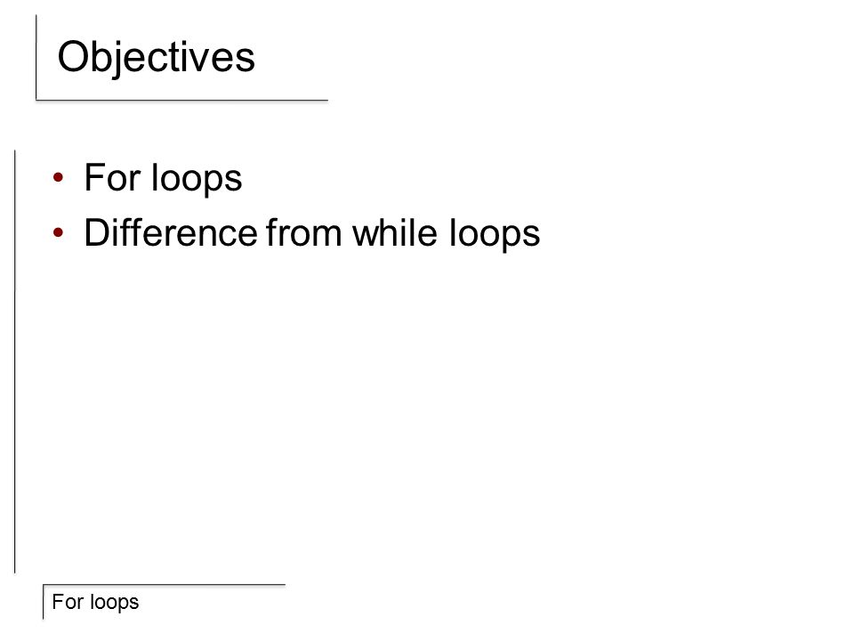 For loops Objectives For loops Difference from while loops
