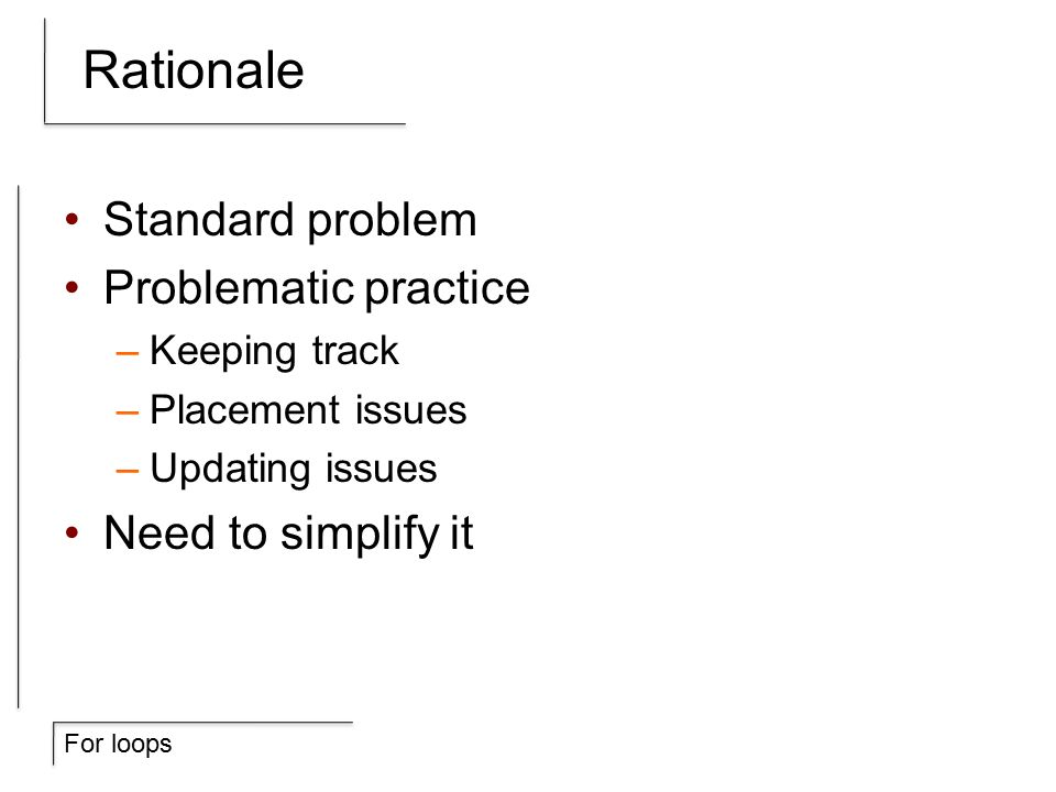 For loops Rationale Standard problem Problematic practice –Keeping track –Placement issues –Updating issues Need to simplify it