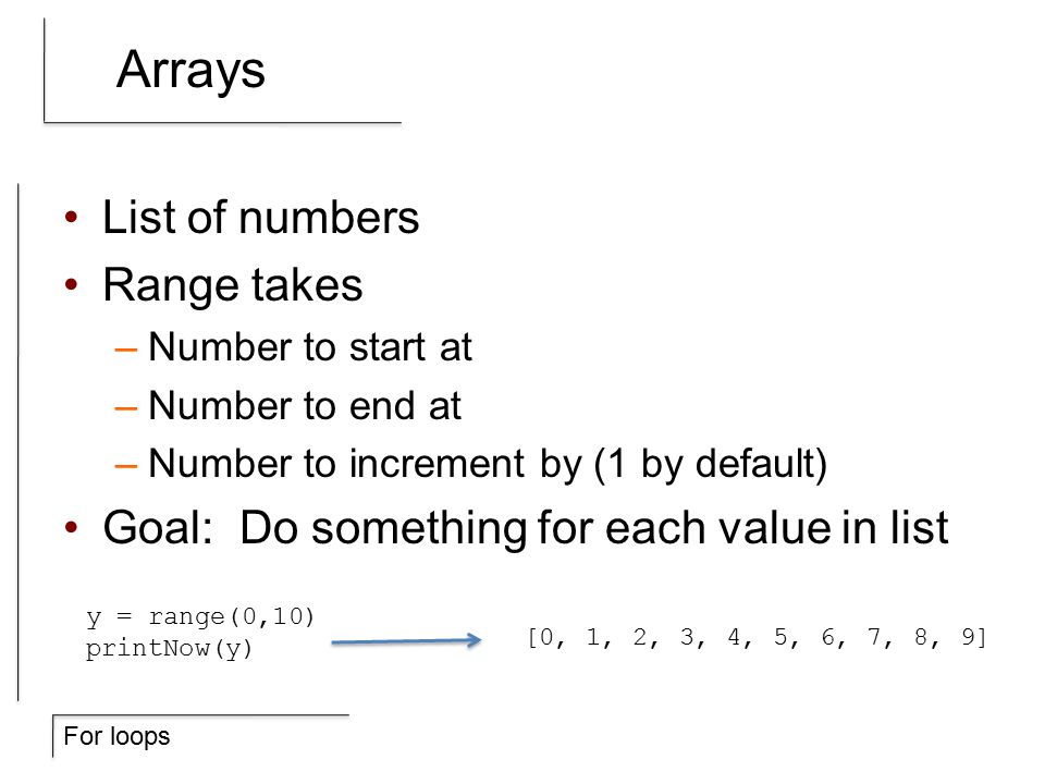 For loops Arrays List of numbers Range takes –Number to start at –Number to end at –Number to increment by (1 by default) Goal: Do something for each value in list [0, 1, 2, 3, 4, 5, 6, 7, 8, 9] y = range(0,10) printNow(y)