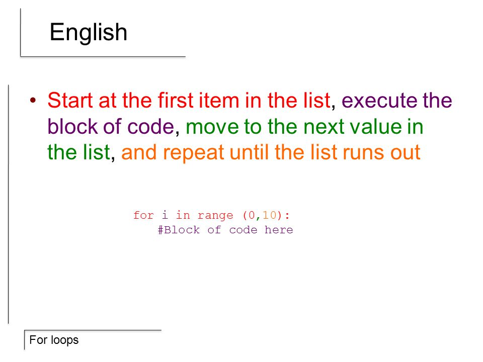 For loops English Start at the first item in the list, execute the block of code, move to the next value in the list, and repeat until the list runs out for i in range (0,10): #Block of code here