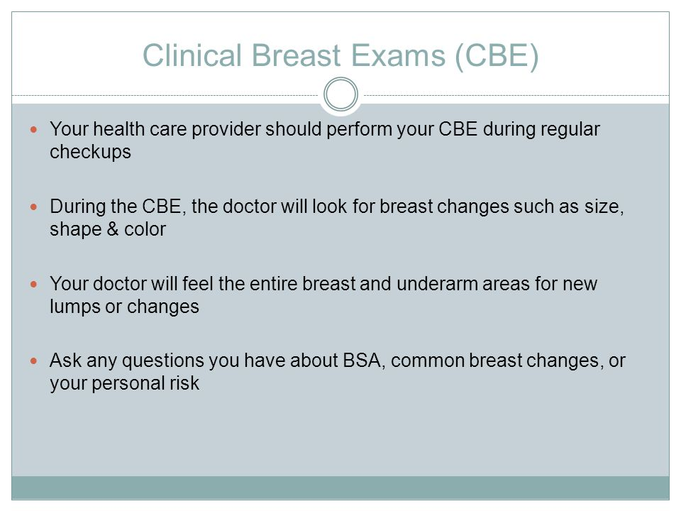 Clinical Breast Exams (CBE) Your health care provider should perform your CBE during regular checkups During the CBE, the doctor will look for breast changes such as size, shape & color Your doctor will feel the entire breast and underarm areas for new lumps or changes Ask any questions you have about BSA, common breast changes, or your personal risk