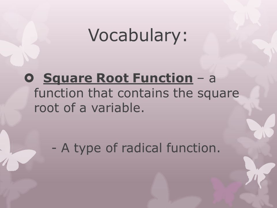 Vocabulary:  Square Root Function – a function that contains the square root of a variable. - A type of radical function.