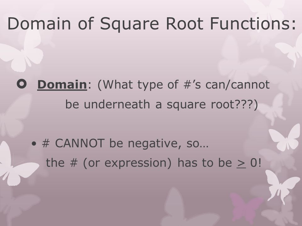 Domain of Square Root Functions:  Domain: (What type of #'s can/cannot be underneath a square root???) # CANNOT be negative, so… the # (or expression