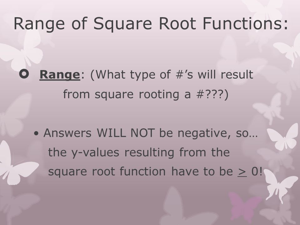 Range of Square Root Functions:  Range: (What type of #'s will result from square rooting a #???) Answers WILL NOT be negative, so… the y-values resu