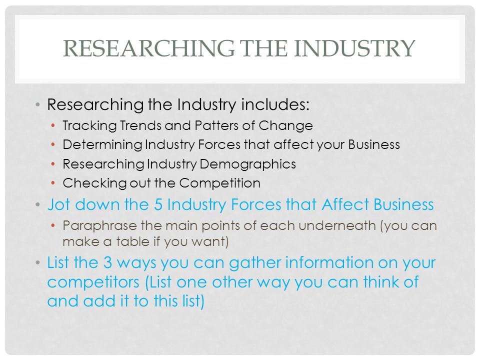 RESEARCHING THE INDUSTRY Researching the Industry includes: Tracking Trends and Patters of Change Determining Industry Forces that affect your Busines