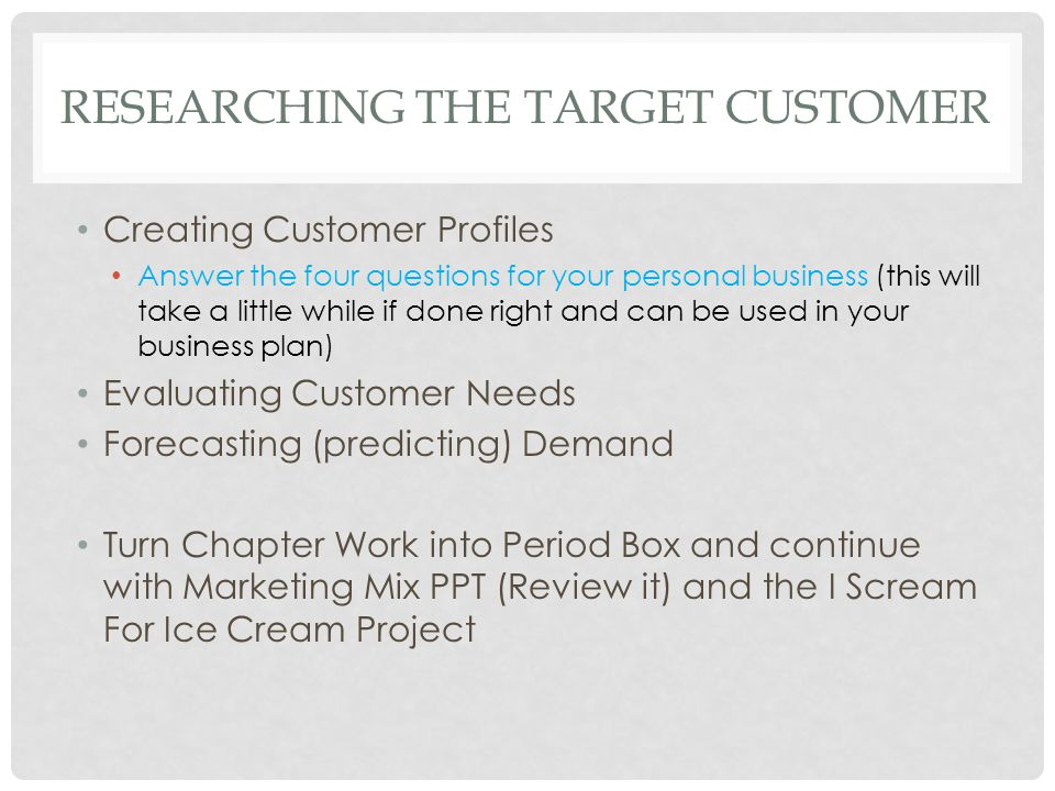 RESEARCHING THE TARGET CUSTOMER Creating Customer Profiles Answer the four questions for your personal business (this will take a little while if done