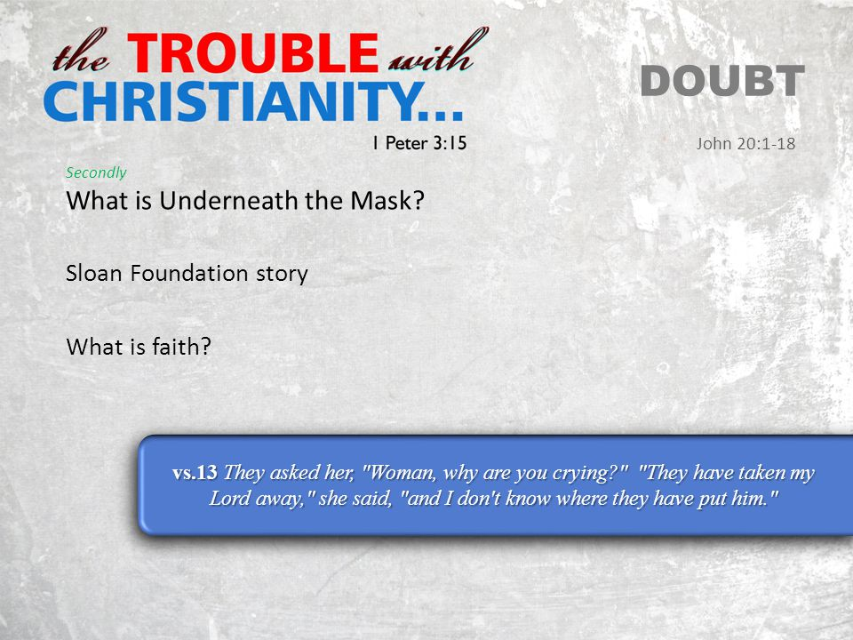 Secondly What is Underneath the Mask. DOUBT John 20:1-18 Sloan Foundation story What is faith.