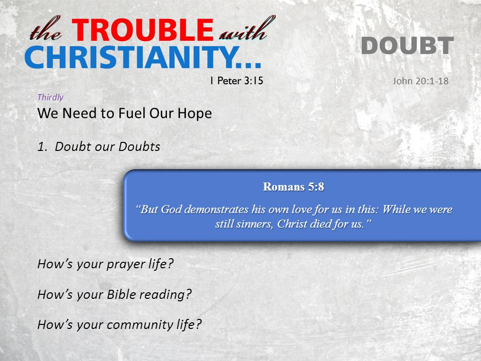 Thirdly We Need to Fuel Our Hope DOUBT John 20:1-18 Romans 5:8 But God demonstrates his own love for us in this: While we were still sinners, Christ died for us. 1.