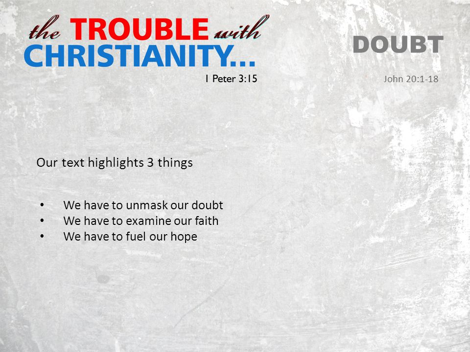 DOUBT John 20:1-18 Our text highlights 3 things We have to unmask our doubt We have to examine our faith We have to fuel our hope