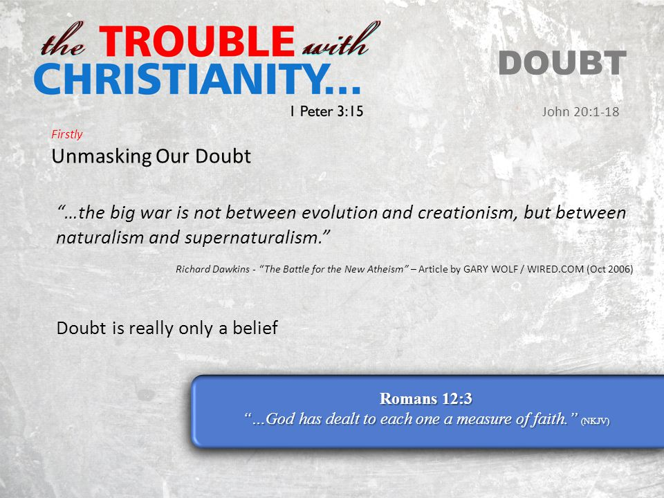 Firstly Unmasking Our Doubt DOUBT John 20:1-18 Romans 12:3 …God has dealt to each one a measure of faith. (NKJV) …the big war is not between evolution and creationism, but between naturalism and supernaturalism. Richard Dawkins - The Battle for the New Atheism – Article by GARY WOLF / WIRED.COM (Oct 2006) Doubt is really only a belief