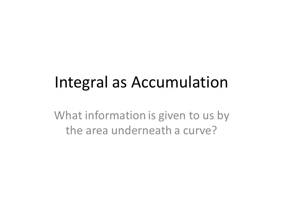 Integral as Accumulation What information is given to us by the area underneath a curve