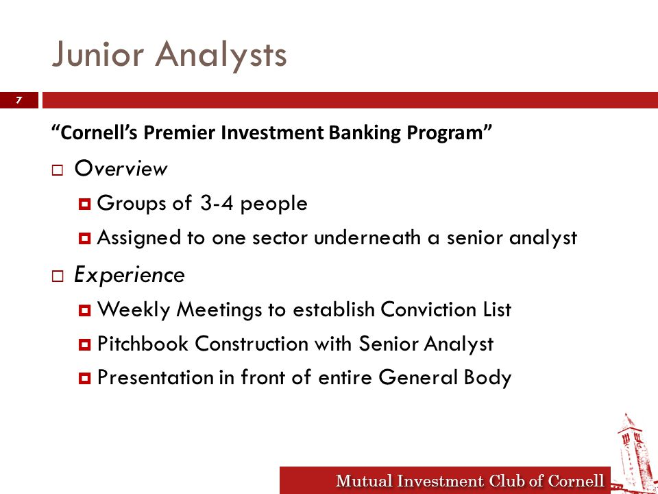 Mutual Investment Club of Cornell Junior Analysts Cornell's Premier Investment Banking Program  Overview  Groups of 3-4 people  Assigned to one sector underneath a senior analyst  Experience  Weekly Meetings to establish Conviction List  Pitchbook Construction with Senior Analyst  Presentation in front of entire General Body 7