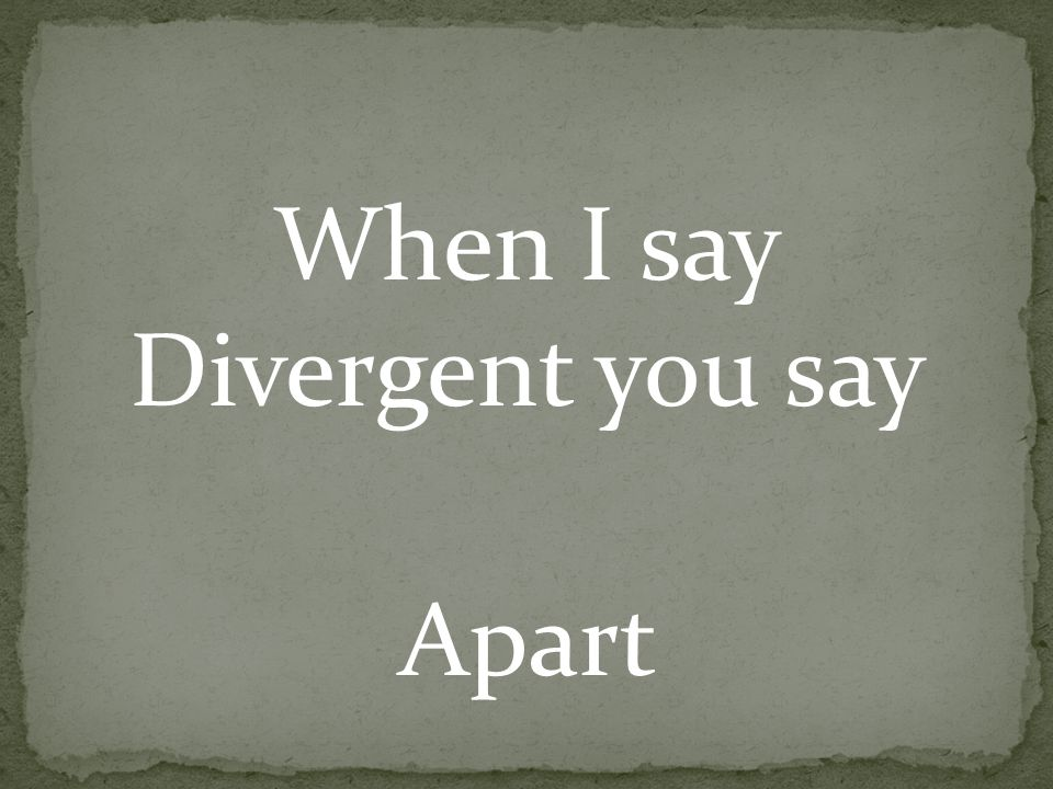 When I say Divergent you say Apart
