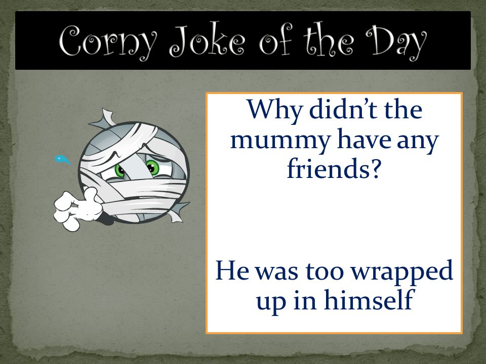 Why didn't the mummy have any friends? He was too wrapped up in himself