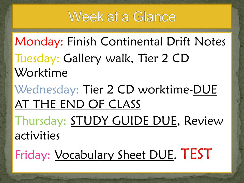 Monday: Finish Continental Drift Notes Tuesday: Gallery walk, Tier 2 CD Worktime Wednesday: Tier 2 CD worktime-DUE AT THE END OF CLASS Thursday: STUDY GUIDE DUE, Review activities Friday: Vocabulary Sheet DUE.