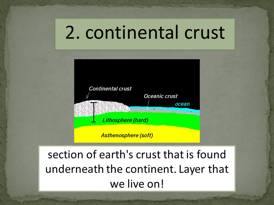 2.continental crust section of earth s crust that is found underneath the continent.