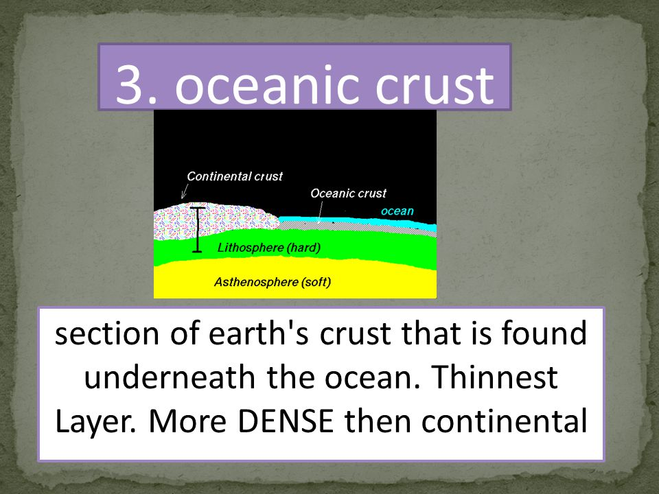 3.oceanic crust section of earth s crust that is found underneath the ocean.