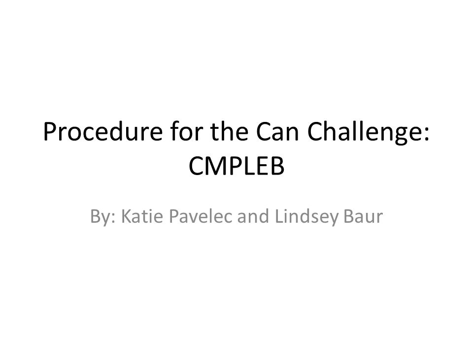 Procedure for the Can Challenge: CMPLEB By: Katie Pavelec and Lindsey Baur